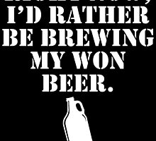 RIGHT NOW, I'D RATHER BE BREWING MY WON BEER by BADASSTEES