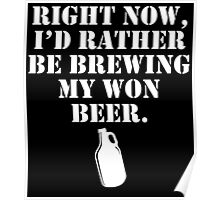 RIGHT NOW, I'D RATHER BE BREWING MY WON BEER Poster