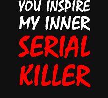 You Inspire My Inner Serial Killer Unisex T-Shirt