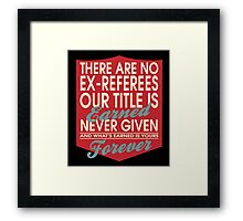 """""""There are no Ex-Referees... Our title is earned never given and what's earned is yours forever"""" Collection #24033 Framed Print"""