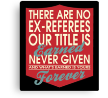 """""""There are no Ex-Referees... Our title is earned never given and what's earned is yours forever"""" Collection #24033 Canvas Print"""