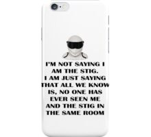 I'm not saying I am The Stig, I'm just saying that all we know is that no one has seen me and The Stig in the same room iPhone Case/Skin