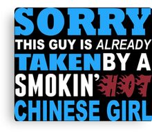 Sorry This Guy Is Already Taken By A Smokin Hot Chinese Girl - Funny Tshirts Canvas Print