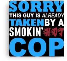 Sorry This Guy Is Already Taken By A Smokin Hot COP - Funny Tshirts Canvas Print