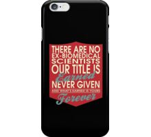 """""""There are no Ex-Biomedical Scientists... Our title is earned never given and what's earned is yours forever"""" Collection #24038 iPhone Case/Skin"""