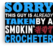Sorry This Guy Is Already Taken By A Smokin Hot Crocheter - Funny Tshirts Canvas Print