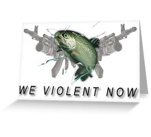 WE VIOLENT NOW. Greeting Card