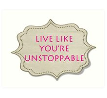 LIVE LIKE YOU'RE UNSTOPPABLE Art Print