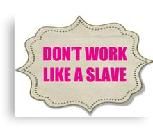 DON'T WORK LIKE A SLAVE Canvas Print