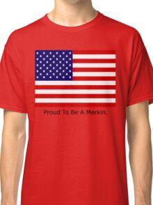 proud to be a merkin!! Classic T-Shirt