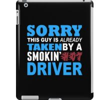 Sorry This Guy Is Already Taken By A Smokin Hot Driver - Funny Tshirts iPad Case/Skin