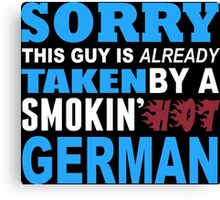 Sorry This Guy Is Already Taken By A Smokin Hot German - Funny Tshirts Canvas Print