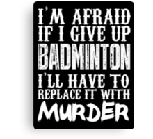 I'm Afraid If I Give Up Badminton I'll Have To Replace It With Murder - Custom Tshirts Canvas Print