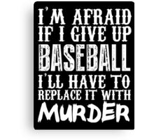 I'm Afraid If I Give Up Baseball I'll Have To Replace It With Murder - Custom Tshirt Canvas Print