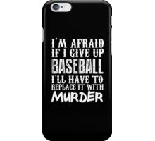 I'm Afraid If I Give Up Baseball I'll Have To Replace It With Murder - Custom Tshirt iPhone Case/Skin