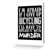 I'm Afraid If I Give Up Bicycling I'll Have To Replace It With Murder - Custom Tshirts Greeting Card