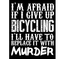 I'm Afraid If I Give Up Bicycling I'll Have To Replace It With Murder - Custom Tshirts Photographic Print