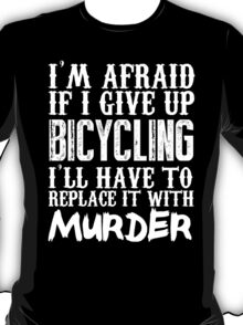 I'm Afraid If I Give Up Bicycling I'll Have To Replace It With Murder - Custom Tshirts T-Shirt