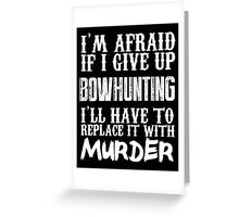 I'm Afraid If I Give Up Bowhunting I'll Have To Replace It With Murder - Custom Tshirts Greeting Card