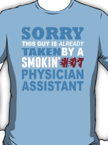 Sorry This Guy Is Already Taken By A Smokin Hot Physician Assistant - Funny Tshirts T-Shirt