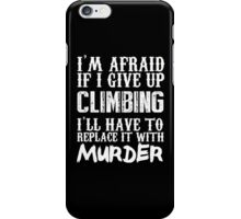 I'm Afraid If I Give Up Climbing I'll Have To Replace It With Murder - Custom Tshirts iPhone Case/Skin