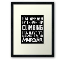 I'm Afraid If I Give Up Climbing I'll Have To Replace It With Murder - Custom Tshirts Framed Print