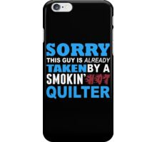 Sorry This Guy Is Already Taken By A Smokin Hot Quilter - Funny Tshirts iPhone Case/Skin