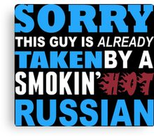 Sorry This Guy Is Already Taken By A Smokin Hot Russian - Funny Tshirts Canvas Print