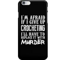 I'm Afraid If I Give Up Crocheting I'll Have To Replace It With Murder - Custom Tshirts iPhone Case/Skin