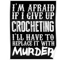 I'm Afraid If I Give Up Crocheting I'll Have To Replace It With Murder - Custom Tshirts Poster