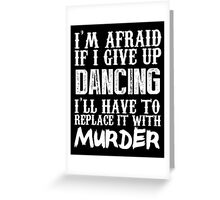 I'm Afraid If I Give Up Dancing I'll Have To Replace It With Murder - Custom Tshirts Greeting Card