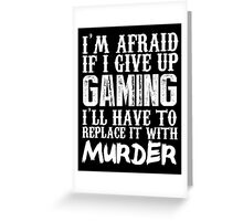 I'm Afraid If I Give Up Gaming I'll Have To Replace It With Murder - Custom Tshirts Greeting Card