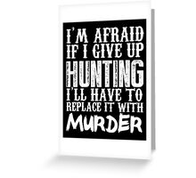 I'm Afraid If I Give Up Hunting I'll Have To Replace It With Murder - Custom Tshirts Greeting Card