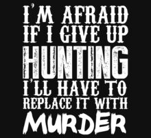 I'm Afraid If I Give Up Hunting I'll Have To Replace It With Murder - Custom Tshirts T-Shirt