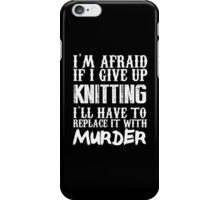 I'm Afraid If I Give Up Knitting I'll Have To Replace It With Murder - Custom Tshirts iPhone Case/Skin