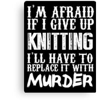 I'm Afraid If I Give Up Knitting I'll Have To Replace It With Murder - Custom Tshirts Canvas Print