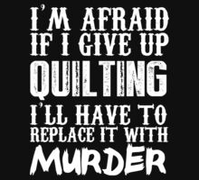 I'm Afraid If I Give Up Quilting I'll Have To Replace It With Murder - Custom Tshirts by custom333
