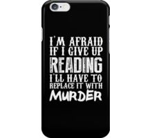 I'm Afraid If I Give Up Reading I'll Have To Replace It With Murder - Custom Tshirts iPhone Case/Skin