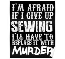 I'm Afraid If I Give Up Sewing I'll Have To Replace It With Murder - Custom Tshirts Poster