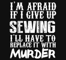 I'm Afraid If I Give Up Sewing I'll Have To Replace It With Murder - Custom Tshirts by custom333