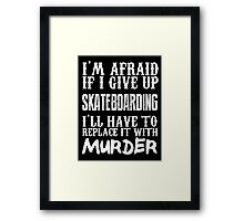 I'm Afraid If I Give Up Skateboarding I'll Have To Replace It With Murder - Custom Tshirts Framed Print