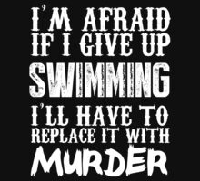 I'm Afraid If I Give Up Swimming I'll Have To Replace It With Murder - Custom Tshirts by custom333