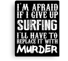 I'm Afraid If I Give Up Surfing I'll Have To Replace It With Murder - Custom Tshirts Canvas Print