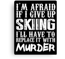 I'm Afraid If I Give Up Skiing I'll Have To Replace It With Murder - Custom Tshirts Canvas Print