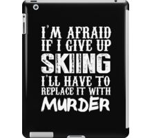 I'm Afraid If I Give Up Skiing I'll Have To Replace It With Murder - Custom Tshirts iPad Case/Skin
