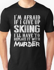 I'm Afraid If I Give Up Skiing I'll Have To Replace It With Murder - Custom Tshirts T-Shirt