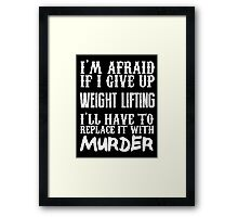 I'm Afraid If I Give Up Weight Lifting I'll Have To Replace It With Murder - Custom Tshirts Framed Print