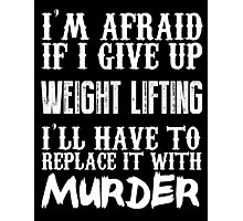I'm Afraid If I Give Up Weight Lifting I'll Have To Replace It With Murder - Custom Tshirts Photographic Print