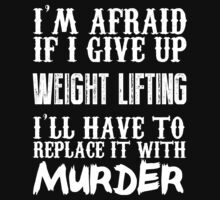 I'm Afraid If I Give Up Weight Lifting I'll Have To Replace It With Murder - Custom Tshirts by custom333
