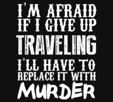 I'm Afraid If I Give Up Traveling I'll Have To Replace It With Murder - Custom Tshirts by custom333